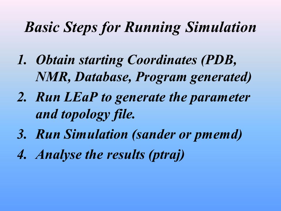 Basic Steps for Running Simulation 1.Obtain starting Coordinates (PDB, NMR, Database, Program generated) 2.Run LEaP to generate the parameter and topo