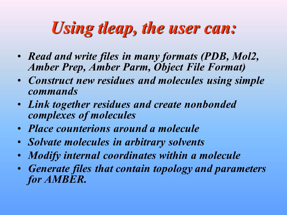 Using tleap, the user can: Read and write files in many formats (PDB, Mol2, Amber Prep, Amber Parm, Object File Format) Construct new residues and molecules using simple commands Link together residues and create nonbonded complexes of molecules Place counterions around a molecule Solvate molecules in arbitrary solvents Modify internal coordinates within a molecule Generate files that contain topology and parameters for AMBER.