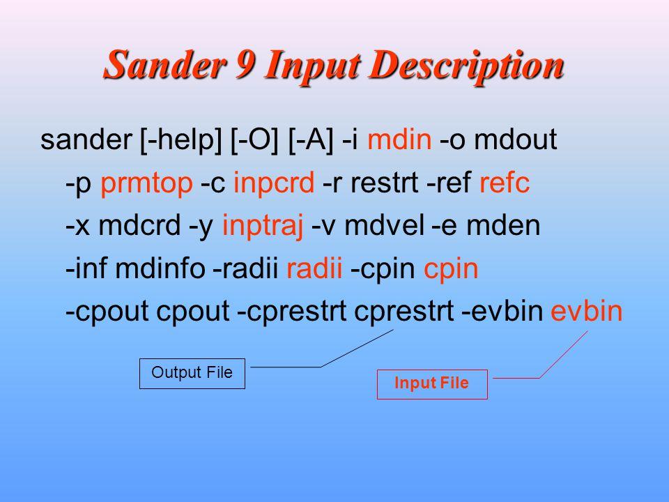 Sander 9 Input Description sander [-help] [-O] [-A] -i mdin -o mdout -p prmtop -c inpcrd -r restrt -ref refc -x mdcrd -y inptraj -v mdvel -e mden -inf mdinfo -radii radii -cpin cpin -cpout cpout -cprestrt cprestrt -evbin evbin Input File Output File