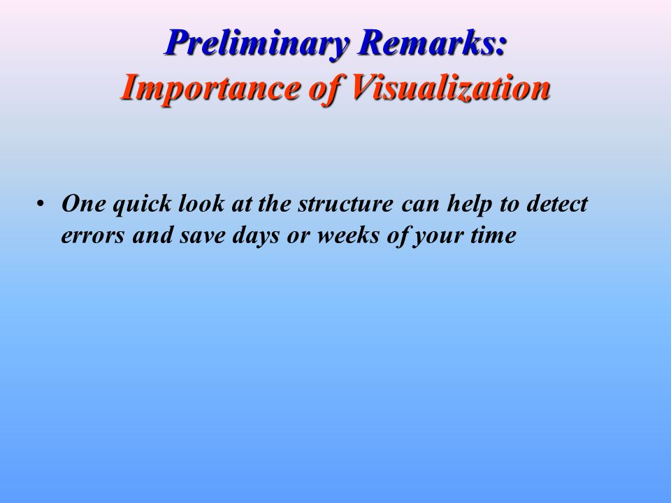 Preliminary Remarks: Importance of Visualization One quick look at the structure can help to detect errors and save days or weeks of your time