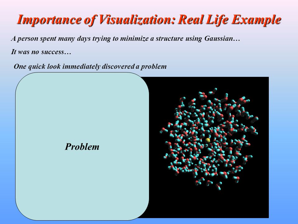 Importance of Visualization: Real Life Example A person spent many days running Molecular Dynamics using Amber… He was experiencing crashes of Amber during his runs … Visual inspection of his molecular structures showed that initial structures had had not well prepared.