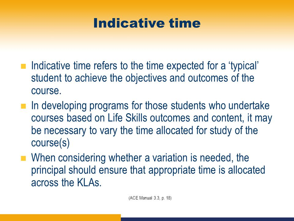 Indicative time Indicative time refers to the time expected for a 'typical' student to achieve the objectives and outcomes of the course.