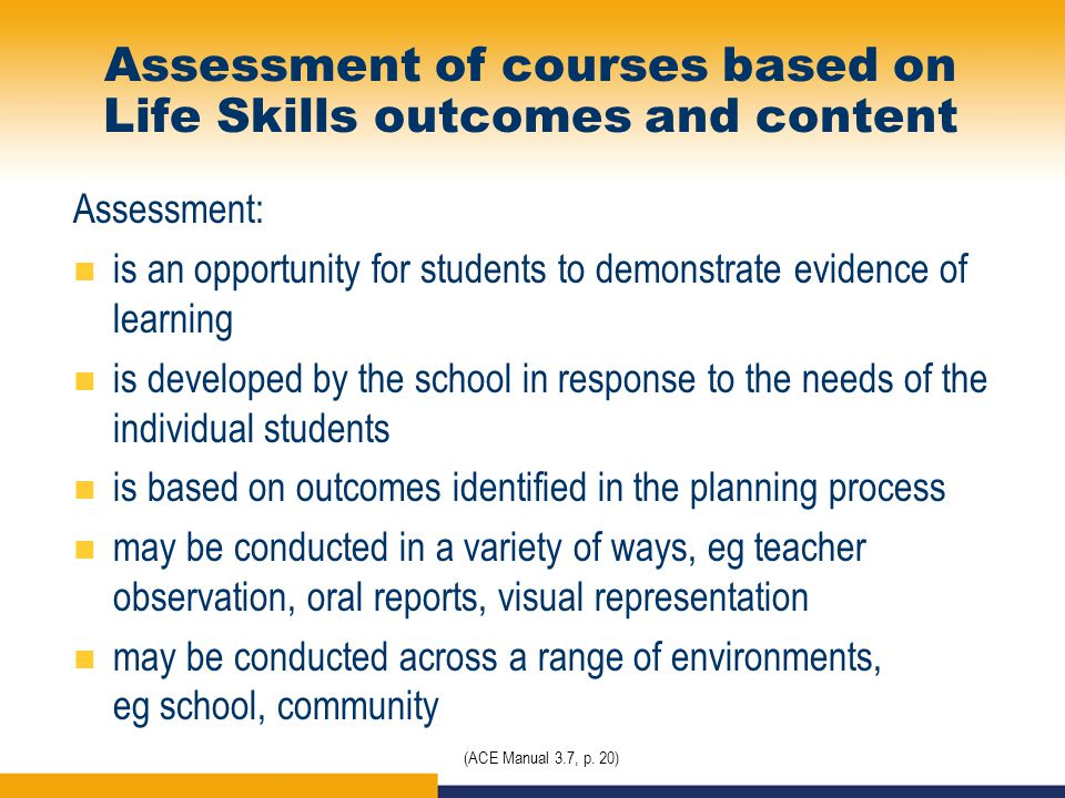 Assessment of courses based on Life Skills outcomes and content Assessment: is an opportunity for students to demonstrate evidence of learning is developed by the school in response to the needs of the individual students is based on outcomes identified in the planning process may be conducted in a variety of ways, eg teacher observation, oral reports, visual representation may be conducted across a range of environments, eg school, community (ACE Manual 3.7, p.