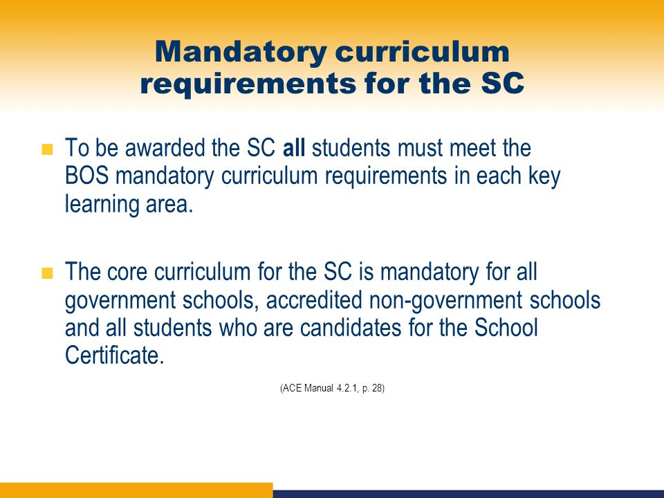 Mandatory curriculum requirements for the SC To be awarded the SC all students must meet the BOS mandatory curriculum requirements in each key learning area.