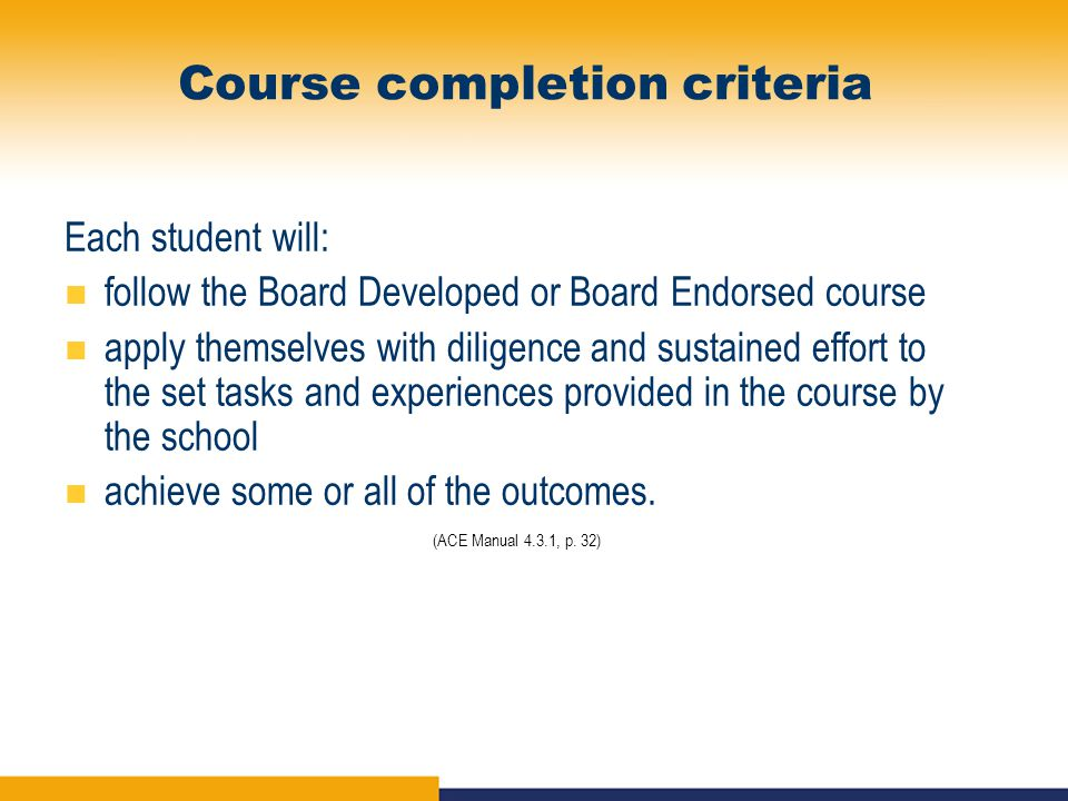 Course completion criteria Each student will: follow the Board Developed or Board Endorsed course apply themselves with diligence and sustained effort to the set tasks and experiences provided in the course by the school achieve some or all of the outcomes.