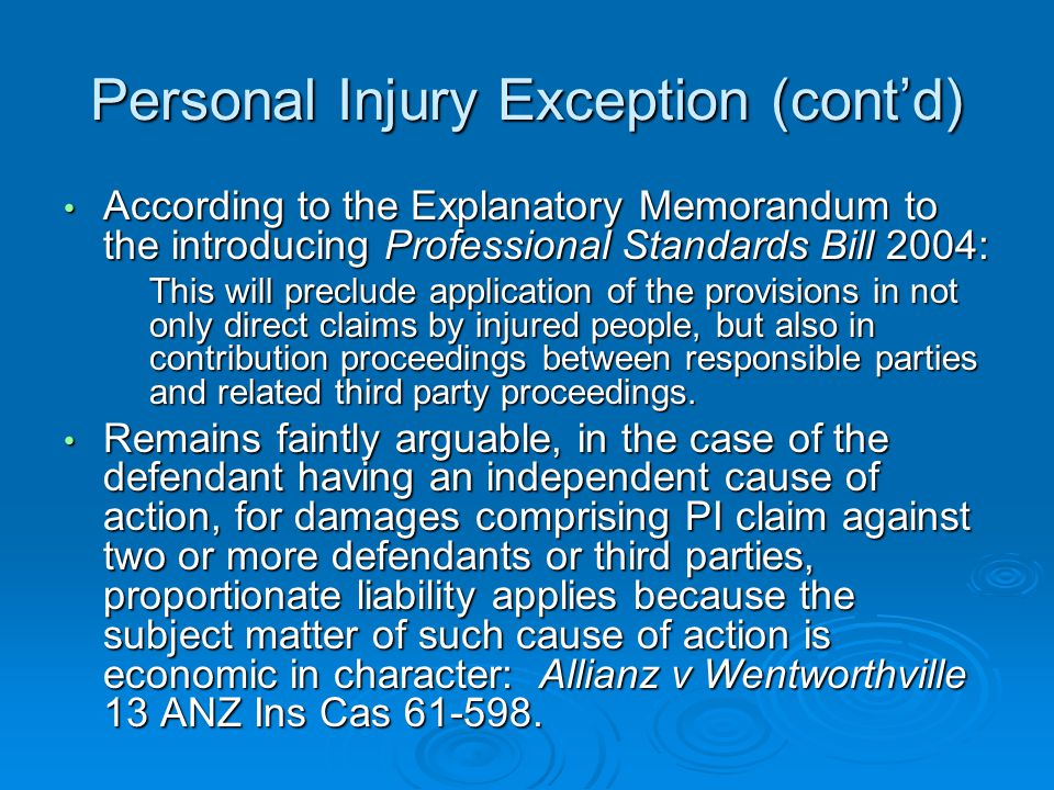 Personal Injury Exception (cont'd) According to the Explanatory Memorandum to the introducing Professional Standards Bill 2004: According to the Explanatory Memorandum to the introducing Professional Standards Bill 2004: This will preclude application of the provisions in not only direct claims by injured people, but also in contribution proceedings between responsible parties and related third party proceedings.