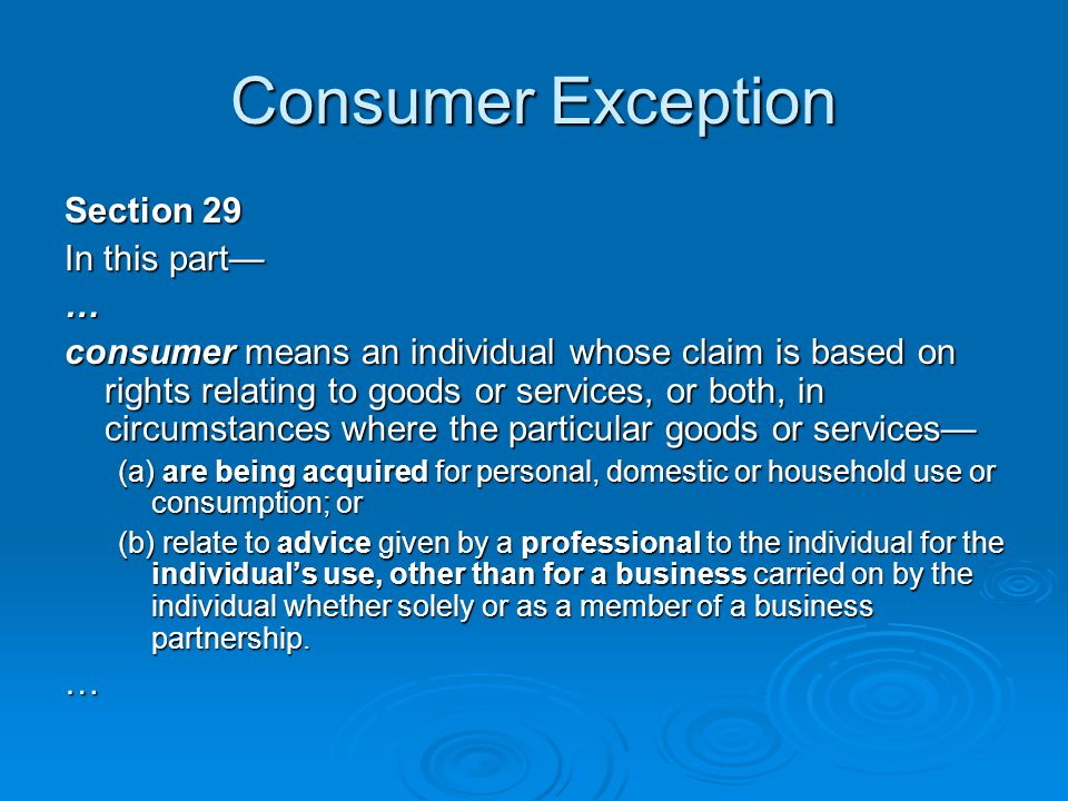 Consumer Exception Section 29 In this part— … consumer means an individual whose claim is based on rights relating to goods or services, or both, in circumstances where the particular goods or services— (a) are being acquired for personal, domestic or household use or consumption; or (b) relate to advice given by a professional to the individual for the individual's use, other than for a business carried on by the individual whether solely or as a member of a business partnership.