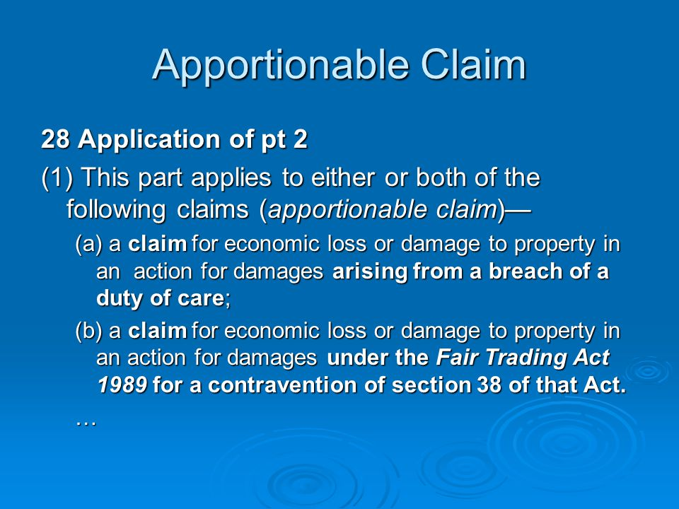 Apportionable Claim 28 Application of pt 2 (1) This part applies to either or both of the following claims (apportionable claim)— (a) a claim for economic loss or damage to property in an action for damages arising from a breach of a duty of care; (b) a claim for economic loss or damage to property in an action for damages under the Fair Trading Act 1989 for a contravention of section 38 of that Act.