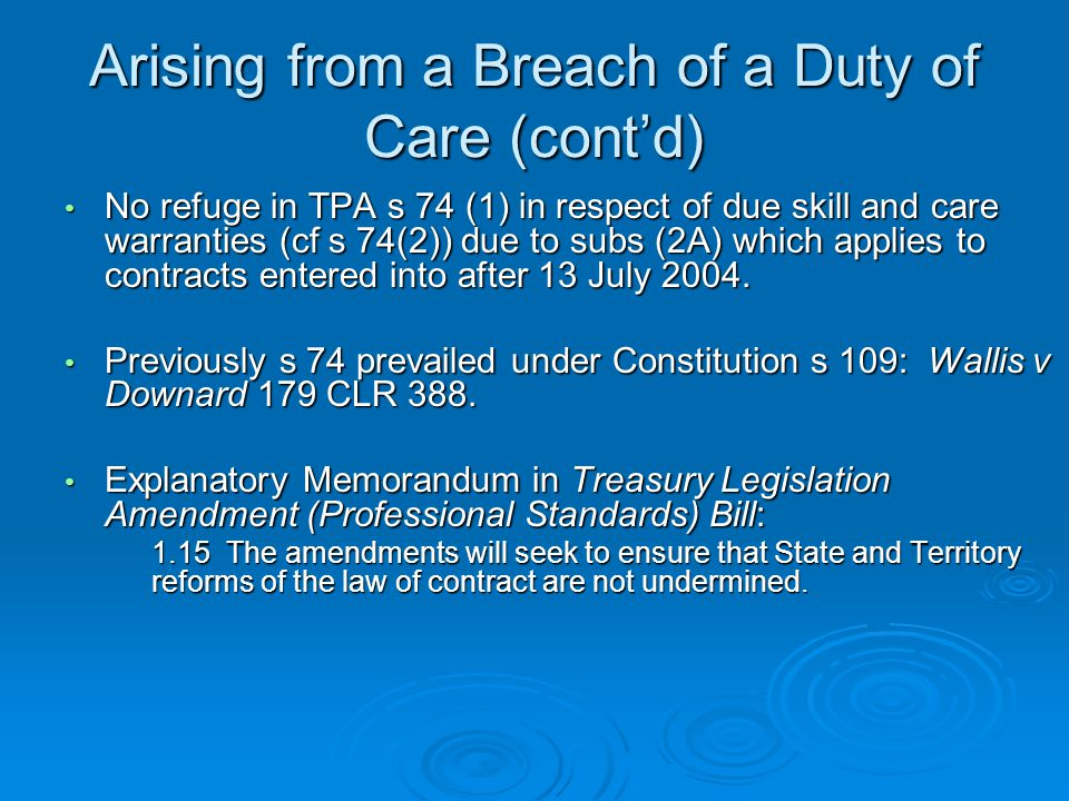 Arising from a Breach of a Duty of Care (cont'd) No refuge in TPA s 74 (1) in respect of due skill and care warranties (cf s 74(2)) due to subs (2A) which applies to contracts entered into after 13 July 2004.