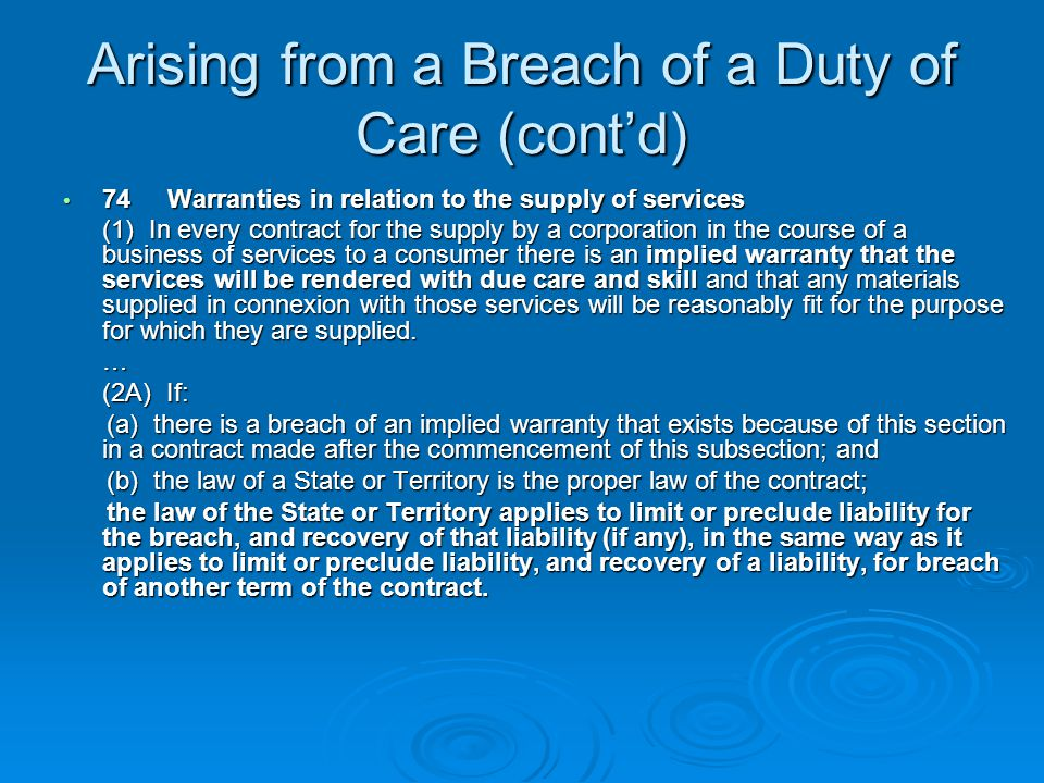 Arising from a Breach of a Duty of Care (cont'd) 74Warranties in relation to the supply of services 74Warranties in relation to the supply of services (1) In every contract for the supply by a corporation in the course of a business of services to a consumer there is an implied warranty that the services will be rendered with due care and skill and that any materials supplied in connexion with those services will be reasonably fit for the purpose for which they are supplied.