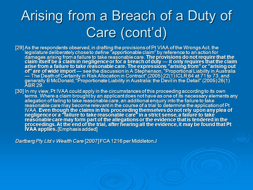 Arising from a Breach of a Duty of Care (cont'd) [29] As the respondents observed, in drafting the provisions of Pt VIAA of the Wrongs Act, the legislature deliberately chose to define apportionable claim by reference to an action for damages arising from a failure to take reasonable care.