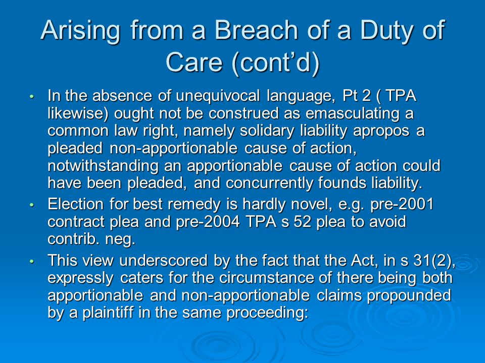 Arising from a Breach of a Duty of Care (cont'd) In the absence of unequivocal language, Pt 2 ( TPA likewise) ought not be construed as emasculating a common law right, namely solidary liability apropos a pleaded non-apportionable cause of action, notwithstanding an apportionable cause of action could have been pleaded, and concurrently founds liability.