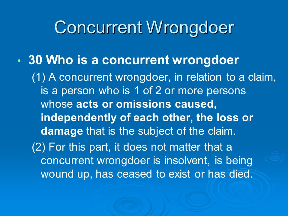 Concurrent Wrongdoer 30 Who is a concurrent wrongdoer (1) A concurrent wrongdoer, in relation to a claim, is a person who is 1 of 2 or more persons whose acts or omissions caused, independently of each other, the loss or damage that is the subject of the claim.