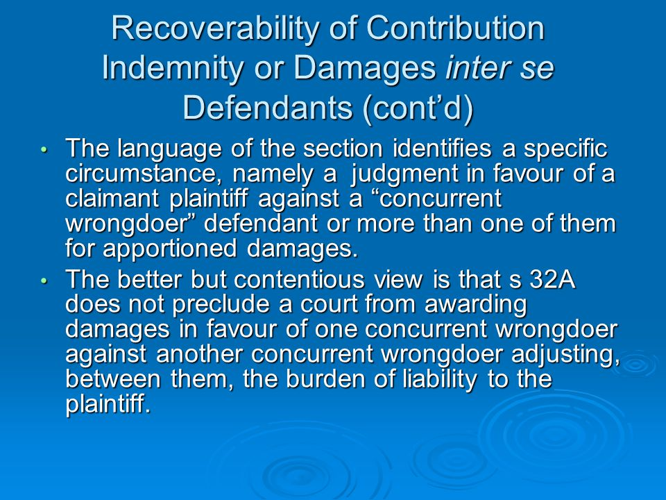 Recoverability of Contribution Indemnity or Damages inter se Defendants (cont'd) The language of the section identifies a specific circumstance, namely a judgment in favour of a claimant plaintiff against a concurrent wrongdoer defendant or more than one of them for apportioned damages.
