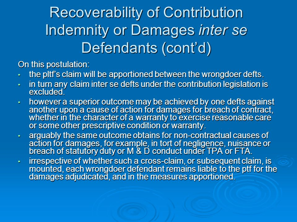 Recoverability of Contribution Indemnity or Damages inter se Defendants (cont'd) On this postulation: the pltf's claim will be apportioned between the wrongdoer defts.