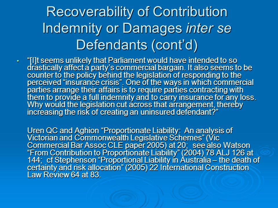 Recoverability of Contribution Indemnity or Damages inter se Defendants (cont'd) [I]t seems unlikely that Parliament would have intended to so drastically affect a party's commercial bargain.
