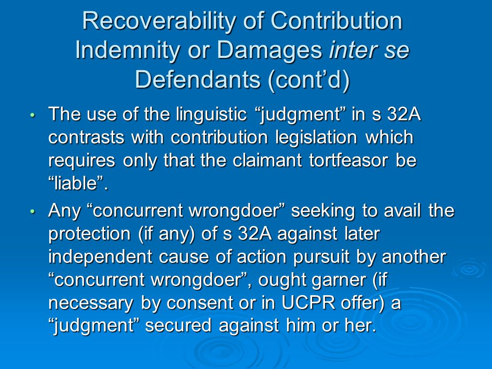 Recoverability of Contribution Indemnity or Damages inter se Defendants (cont'd) The use of the linguistic judgment in s 32A contrasts with contribution legislation which requires only that the claimant tortfeasor be liable .