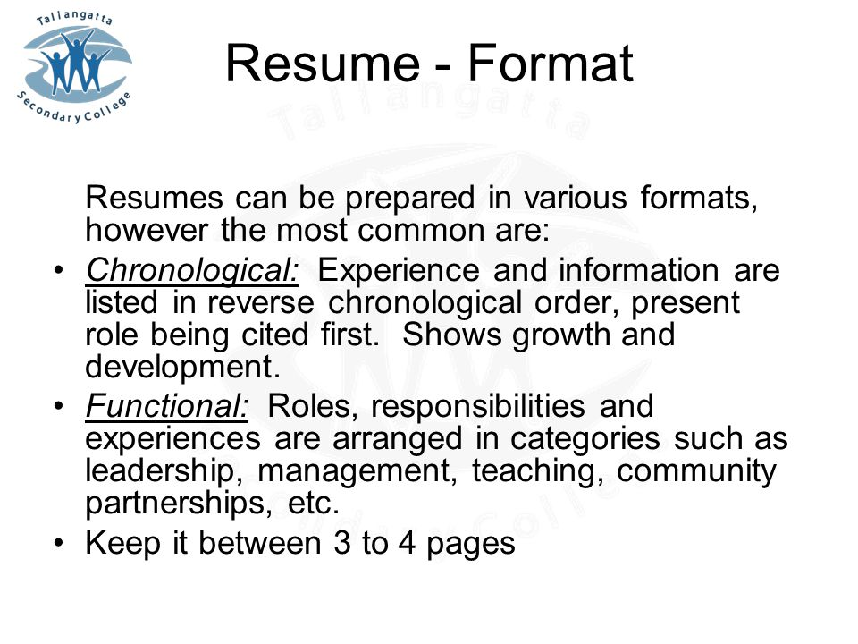 Resume - Format Resumes can be prepared in various formats, however the most common are: Chronological: Experience and information are listed in reverse chronological order, present role being cited first.