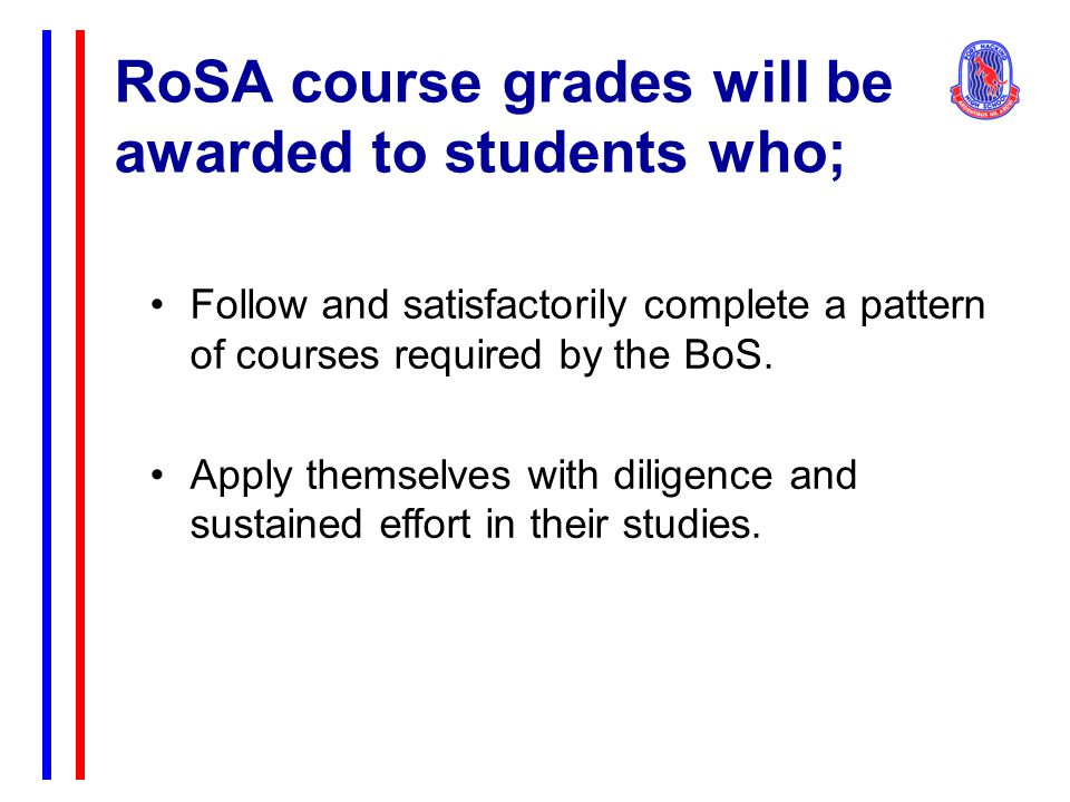 RoSA course grades will be awarded to students who; Follow and satisfactorily complete a pattern of courses required by the BoS. Apply themselves with