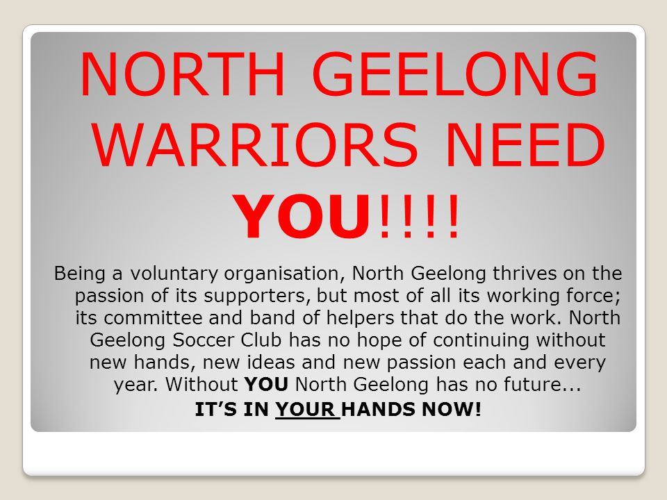 NORTH GEELONG WARRIORS NEED YOU!!!! Being a voluntary organisation, North Geelong thrives on the passion of its supporters, but most of all its workin