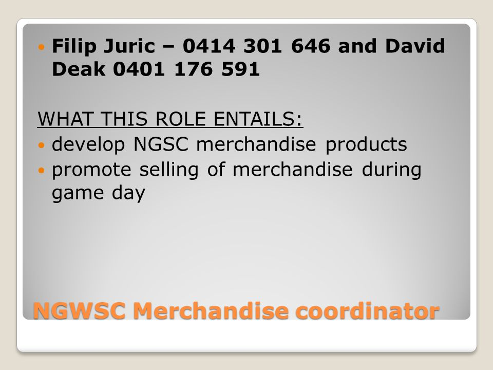 NGWSC Merchandise coordinator Filip Juric – 0414 301 646 and David Deak 0401 176 591 WHAT THIS ROLE ENTAILS: develop NGSC merchandise products promote selling of merchandise during game day