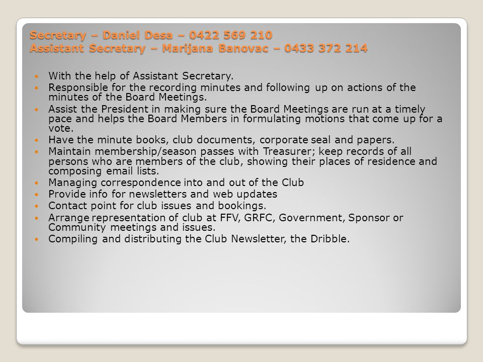 Secretary – Daniel Desa – 0422 569 210 Assistant Secretary – Marijana Banovac – 0433 372 214 With the help of Assistant Secretary. Responsible for the