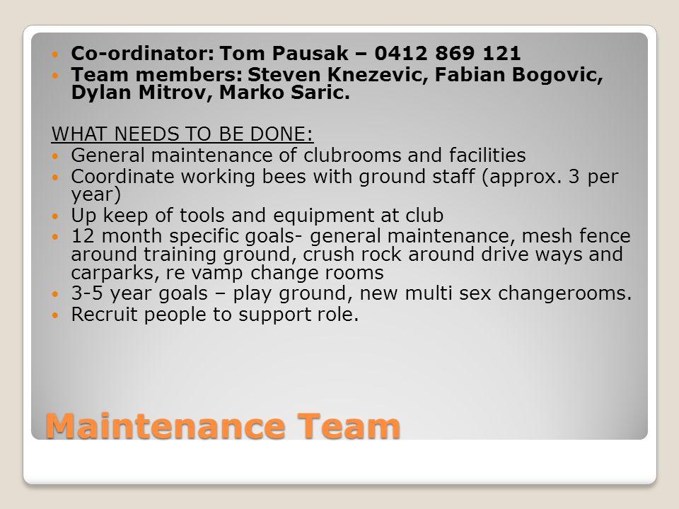 Maintenance Team Co-ordinator: Tom Pausak – 0412 869 121 Team members: Steven Knezevic, Fabian Bogovic, Dylan Mitrov, Marko Saric.