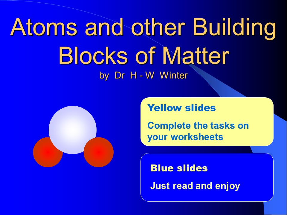 Atoms and other Building Blocks of Matter by Dr H - W Winter Blue slides Just read and enjoy Yellow slides Complete the tasks on your worksheets