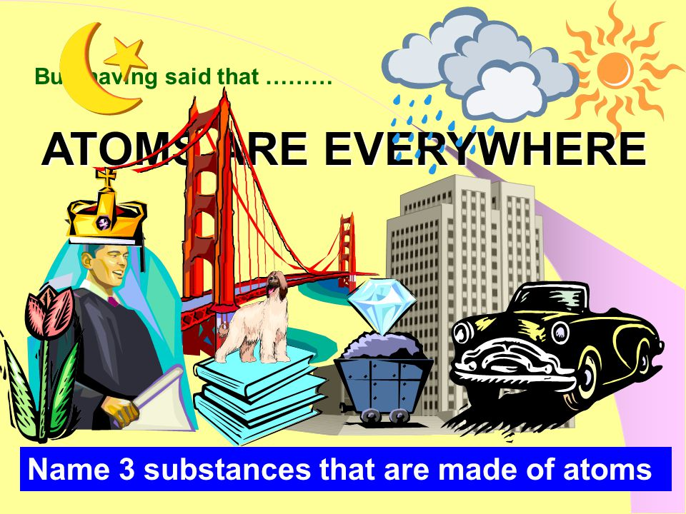ATOMS ARE EVERYWHERE But, having said that ……… Name 3 substances that are made of atoms