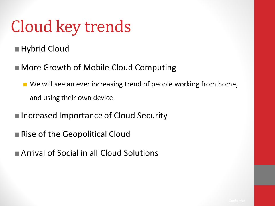 Customer Cloud key trends ■ Hybrid Cloud ■ More Growth of Mobile Cloud Computing ■ We will see an ever increasing trend of people working from home, a