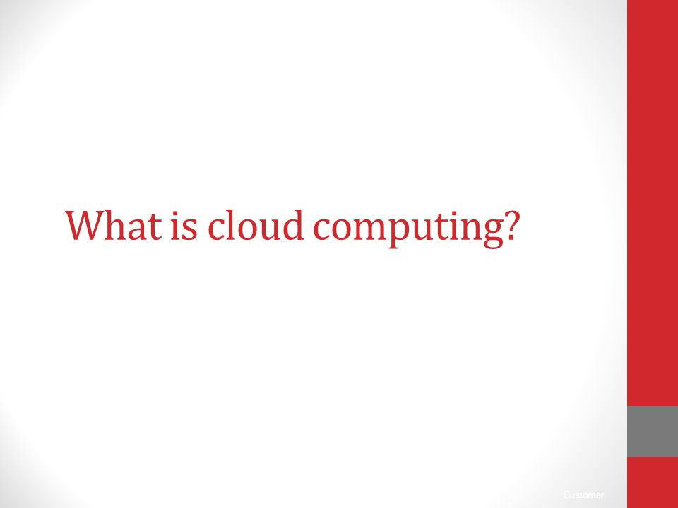 Customer What is cloud computing?