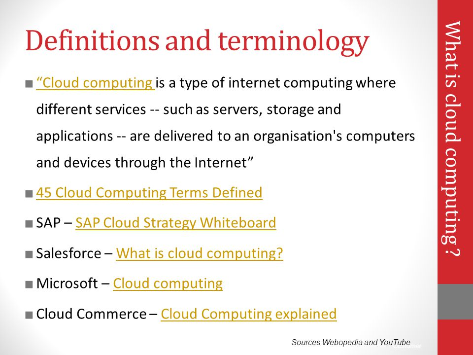 "Customer Definitions and terminology ■ ""Cloud computing is a type of internet computing where different services -- such as servers, storage and appli"