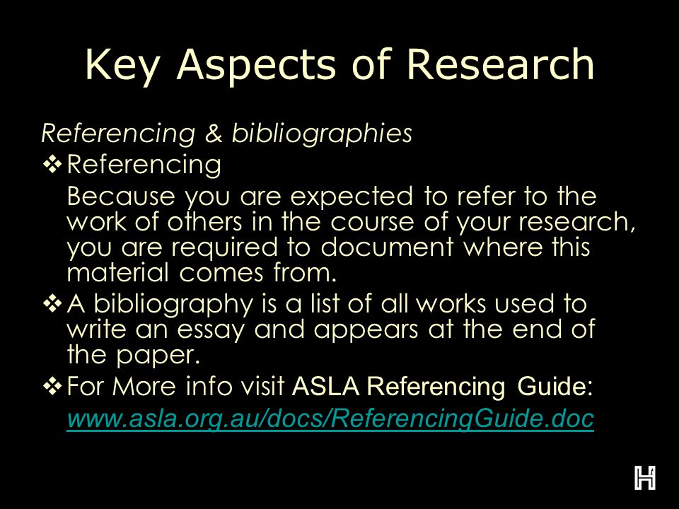 Key Aspects of Research Referencing & bibliographies  Referencing Because you are expected to refer to the work of others in the course of your research, you are required to document where this material comes from.