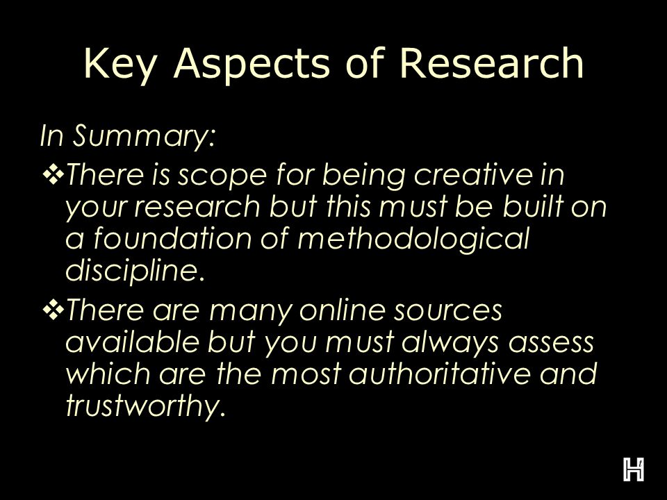Key Aspects of Research In Summary:  There is scope for being creative in your research but this must be built on a foundation of methodological discipline.