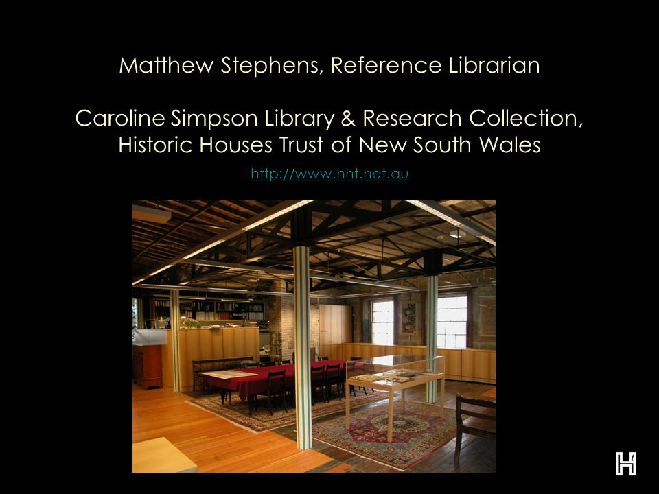 Matthew Stephens, Reference Librarian Caroline Simpson Library & Research Collection, Historic Houses Trust of New South Wales http://www.hht.net.au http://www.hht.net.au