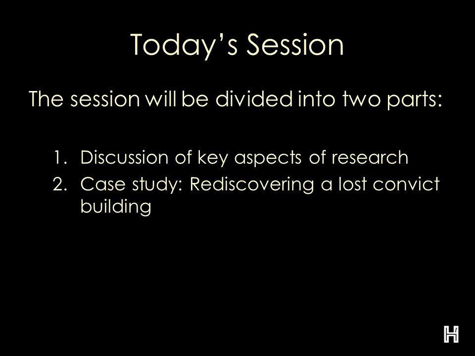 Today's Session The session will be divided into two parts: 1.Discussion of key aspects of research 2.Case study: Rediscovering a lost convict building