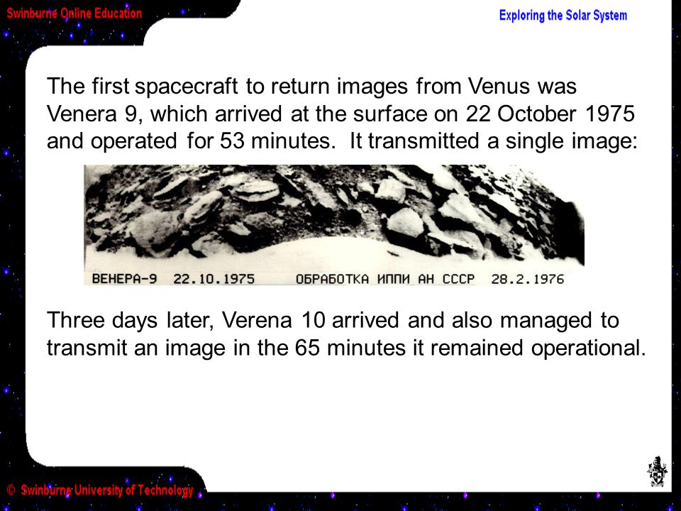 The first spacecraft to return images from Venus was Venera 9, which arrived at the surface on 22 October 1975 and operated for 53 minutes.
