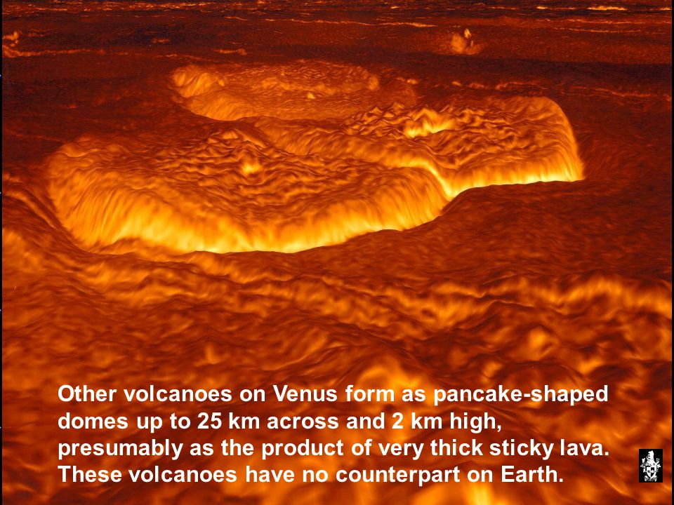 Other volcanoes on Venus form as pancake-shaped domes up to 25 km across and 2 km high, presumably as the product of very thick sticky lava.