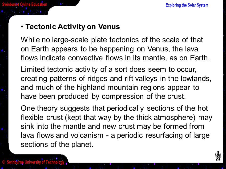 Tectonic Activity on Venus While no large-scale plate tectonics of the scale of that on Earth appears to be happening on Venus, the lava flows indicate convective flows in its mantle, as on Earth.