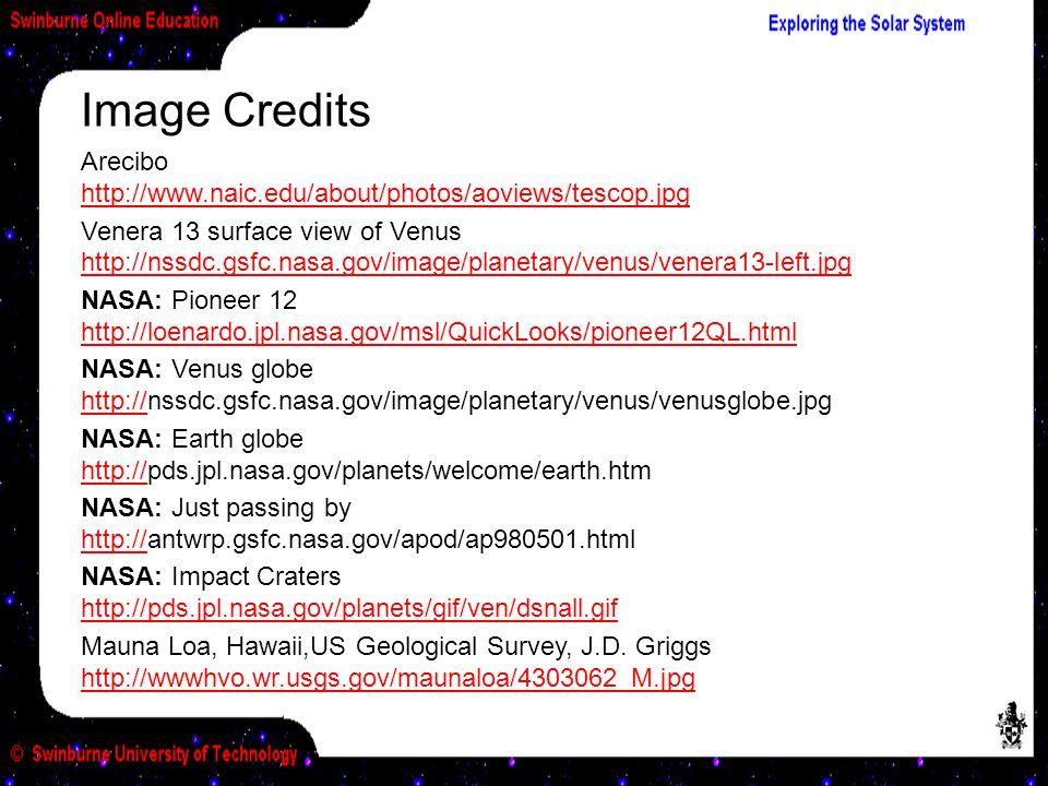Arecibo http://www.naic.edu/about/photos/aoviews/tescop.jpg http://www.naic.edu/about/photos/aoviews/tescop.jpg Venera 13 surface view of Venus http://nssdc.gsfc.nasa.gov/image/planetary/venus/venera13-left.jpg http://nssdc.gsfc.nasa.gov/image/planetary/venus/venera13-left.jpg NASA: Pioneer 12 http://loenardo.jpl.nasa.gov/msl/QuickLooks/pioneer12QL.html http://loenardo.jpl.nasa.gov/msl/QuickLooks/pioneer12QL.html NASA: Venus globe http://nssdc.gsfc.nasa.gov/image/planetary/venus/venusglobe.jpg http:// NASA: Earth globe http://pds.jpl.nasa.gov/planets/welcome/earth.htm http:// NASA: Just passing by http://antwrp.gsfc.nasa.gov/apod/ap980501.html http:// NASA: Impact Craters http://pds.jpl.nasa.gov/planets/gif/ven/dsnall.gif http://pds.jpl.nasa.gov/planets/gif/ven/dsnall.gif Mauna Loa, Hawaii,US Geological Survey, J.D.