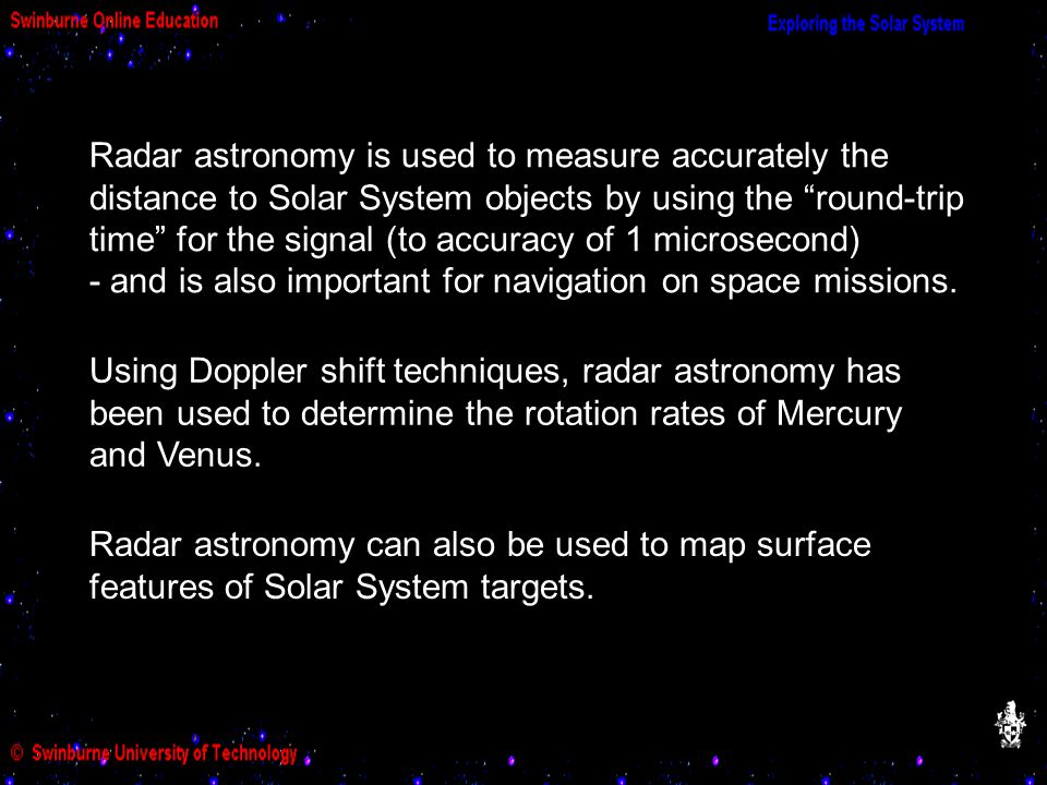 Radar astronomy is used to measure accurately the distance to Solar System objects by using the round-trip time for the signal (to accuracy of 1 microsecond) - and is also important for navigation on space missions.