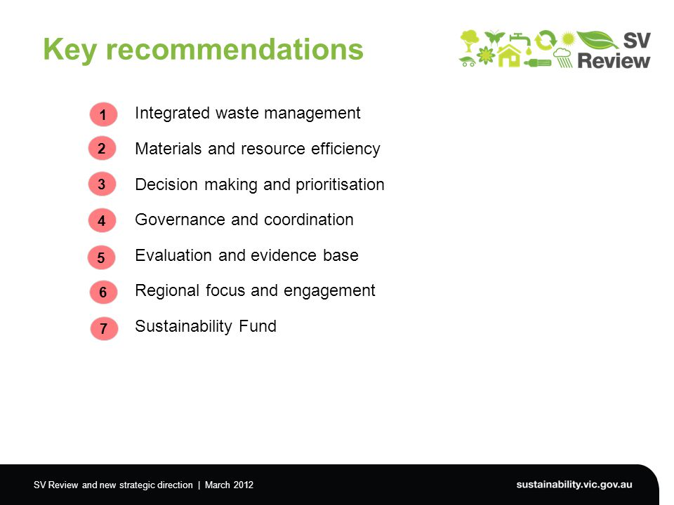 SV Review and new strategic direction | March 2012 Key recommendations Integrated waste management Materials and resource efficiency Decision making and prioritisation Governance and coordination Evaluation and evidence base Regional focus and engagement Sustainability Fund 1 2 3 4 5 6 7