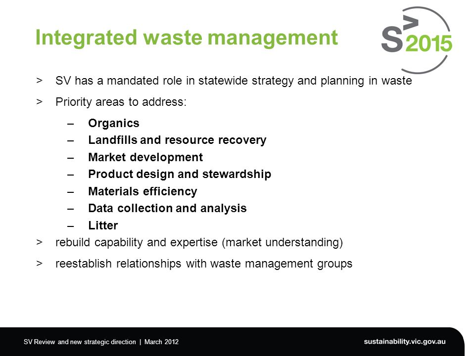 SV Review and new strategic direction | March 2012 Integrated waste management >SV has a mandated role in statewide strategy and planning in waste >Priority areas to address: –Organics –Landfills and resource recovery –Market development –Product design and stewardship –Materials efficiency –Data collection and analysis –Litter >rebuild capability and expertise (market understanding) >reestablish relationships with waste management groups