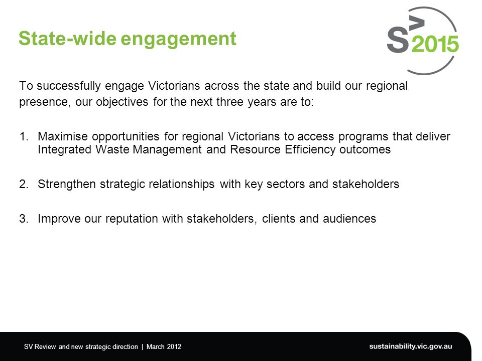 SV Review and new strategic direction | March 2012 State-wide engagement To successfully engage Victorians across the state and build our regional presence, our objectives for the next three years are to: 1.Maximise opportunities for regional Victorians to access programs that deliver Integrated Waste Management and Resource Efficiency outcomes 2.Strengthen strategic relationships with key sectors and stakeholders 3.Improve our reputation with stakeholders, clients and audiences