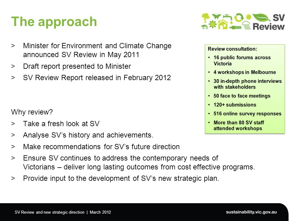 SV Review and new strategic direction | March 2012 The approach >Minister for Environment and Climate Change announced SV Review in May 2011 >Draft report presented to Minister >SV Review Report released in February 2012 Why review.