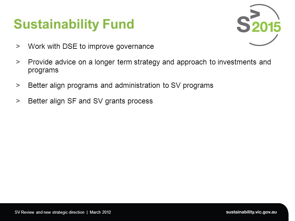 SV Review and new strategic direction | March 2012 Sustainability Fund >Work with DSE to improve governance >Provide advice on a longer term strategy and approach to investments and programs >Better align programs and administration to SV programs >Better align SF and SV grants process