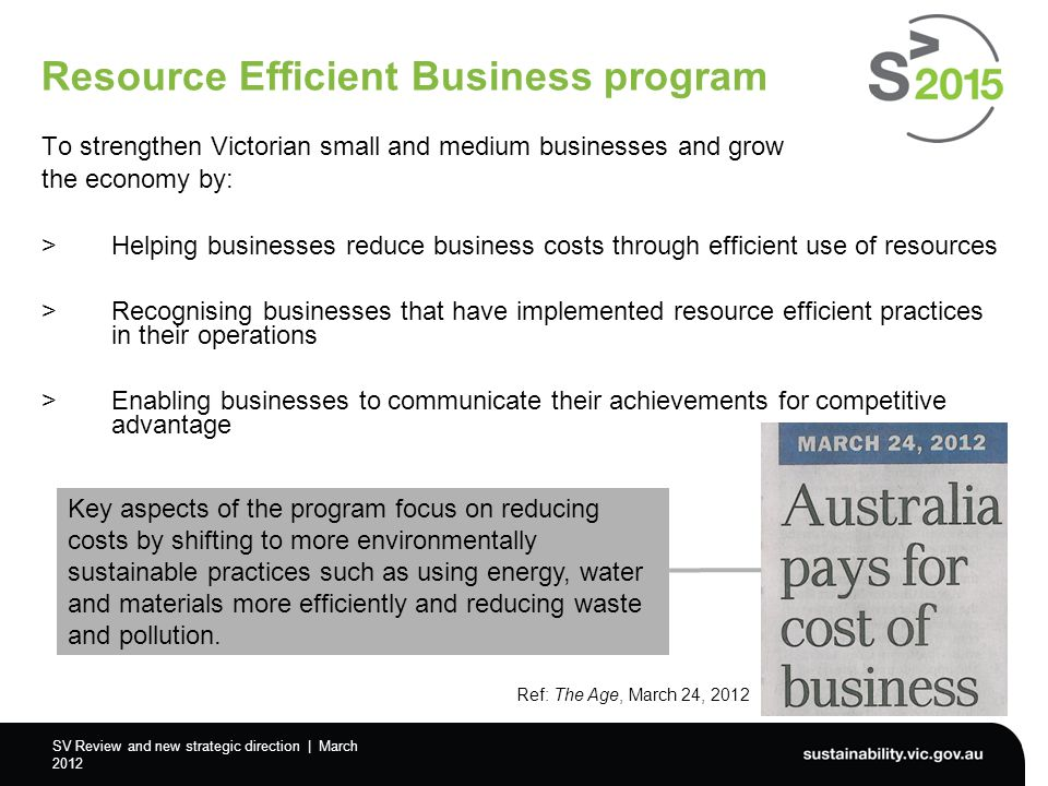 SV Review and new strategic direction | March 2012 Resource Efficient Business program To strengthen Victorian small and medium businesses and grow the economy by: >Helping businesses reduce business costs through efficient use of resources >Recognising businesses that have implemented resource efficient practices in their operations >Enabling businesses to communicate their achievements for competitive advantage Key aspects of the program focus on reducing costs by shifting to more environmentally sustainable practices such as using energy, water and materials more efficiently and reducing waste and pollution.