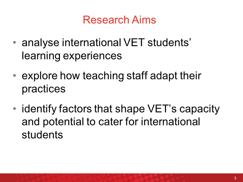 3 Research Aims analyse international VET students' learning experiences explore how teaching staff adapt their practices identify factors that shape VET's capacity and potential to cater for international students