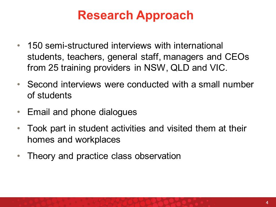 4 Research Approach 150 semi-structured interviews with international students, teachers, general staff, managers and CEOs from 25 training providers in NSW, QLD and VIC.