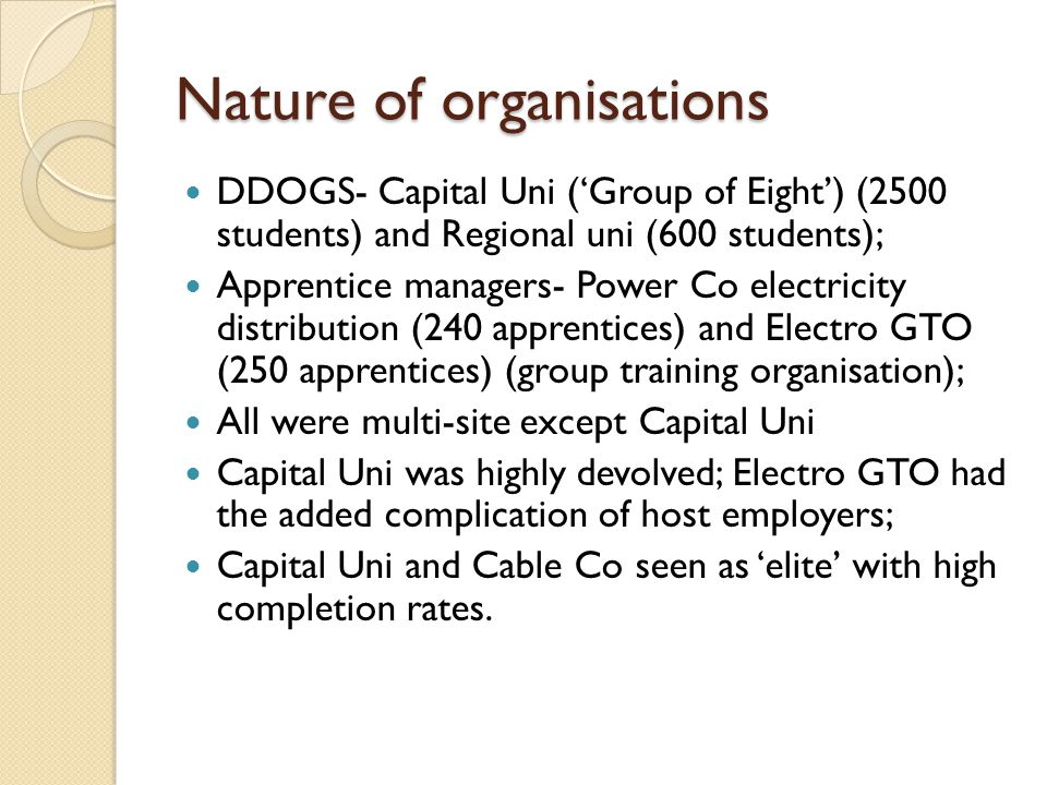 Nature of organisations DDOGS- Capital Uni ('Group of Eight') (2500 students) and Regional uni (600 students); Apprentice managers- Power Co electricity distribution (240 apprentices) and Electro GTO (250 apprentices) (group training organisation); All were multi-site except Capital Uni Capital Uni was highly devolved; Electro GTO had the added complication of host employers; Capital Uni and Cable Co seen as 'elite' with high completion rates.